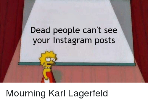 karl lagerfeld: Dead people can't see  your Instagram posts