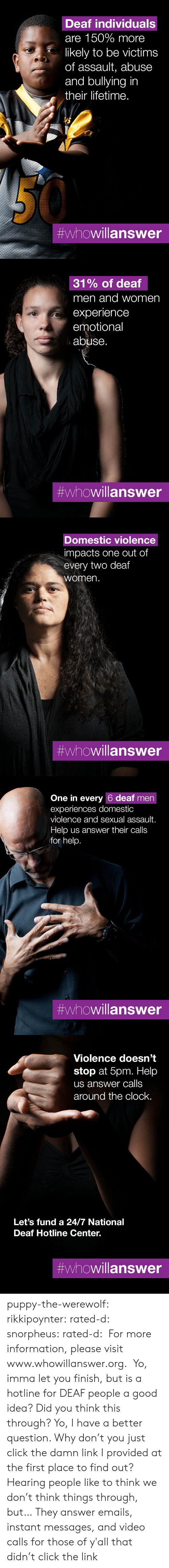 People Like: Deaf individuals  are 150% more  likely to be victims  of assault, abuse  and bullying in  their lifetime.  #whowillanswer   31% of deaf  men and women  experience  emotional  abuse.  #whowillanswer   Domestic violence  impacts one out of  every two deaf  women.  #whowillanswer   One in every 6 deaf men  experiences domestic  violence and sexual assault.  Help us answer their calls  for help.  #whowillanswer   Violence doesn't  stop at 5pm. Help  us answer calls  around the clock.  Let's fund a 24/7 National  Deaf Hotline Center.  puppy-the-werewolf: rikkipoynter:  rated-d:  snorpheus:  rated-d:   For more information, please visit www.whowillanswer.org.   Yo, imma let you finish, but is a hotline for DEAF people a good idea? Did you think this through?  Yo, I have a better question. Why don't you just click the damn link I provided at the first place to find out?     Hearing people like to think we don't think things through, but…   They answer emails, instant messages, and video calls for those of y'all that didn't click the link
