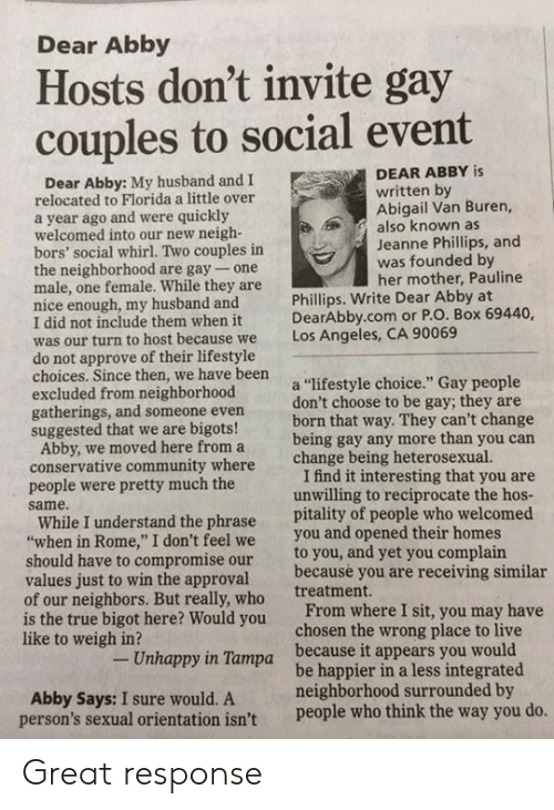 """Community, True, and Florida: Dear Abby  Hosts don't invite gay  couples to social event  DEAR ABBY is  Dear Abby: My husband and I  written by  Abigail Van Buren,  also known as  Jeanne Phillips, and  was founded by  her mother, Pauline  relocated to Florida a little over  a year ago and were quickly  welcomed into our new neigh-  bors' social whirl. Two couples in  the neighborhood are gay- one  male, one female. While they are  nice enough, my husband and  I did not include them when it  was our turn to host be  do not approve of their lifestyle  choices. Since then, we have been  excluded from neighborhood  gatherings, and someone even  suggested that we are bigots!  Phillips. Write Dear Abby at  DearAbby.com or P.O. Box 69440,  Los Angeles, CA 90069  cause we  a """"lifestyle choice."""" Gay people  don't choose to be gay; they are  born that way. They can't change  being gay any more than you carn  change being heterosexual.  Abby, we moved here from a  conservative community where  people were pretty much the  same.  I find it interesting that you are  unwilling to reciprocate the hos  While I understand the phrase pitality of people who welcomed  when in Rome,"""" I don't feel we you and opened their homes  to you, and yet you complain  because you are receiving similar  treatment.  should have to compromise our  values just to win the approval  of our neighbors. But really, who  is the true bigot here? Would you  like to weigh in?  From where I sit, you may have  chosen the wrong place to live  Unhappy in Tampa  because it appears you would  Abby Says: I sure would. A  person's sexual orientation isn't  be happier in a less integrated  neighborhood surrounded by  people who think the way you do Great response"""
