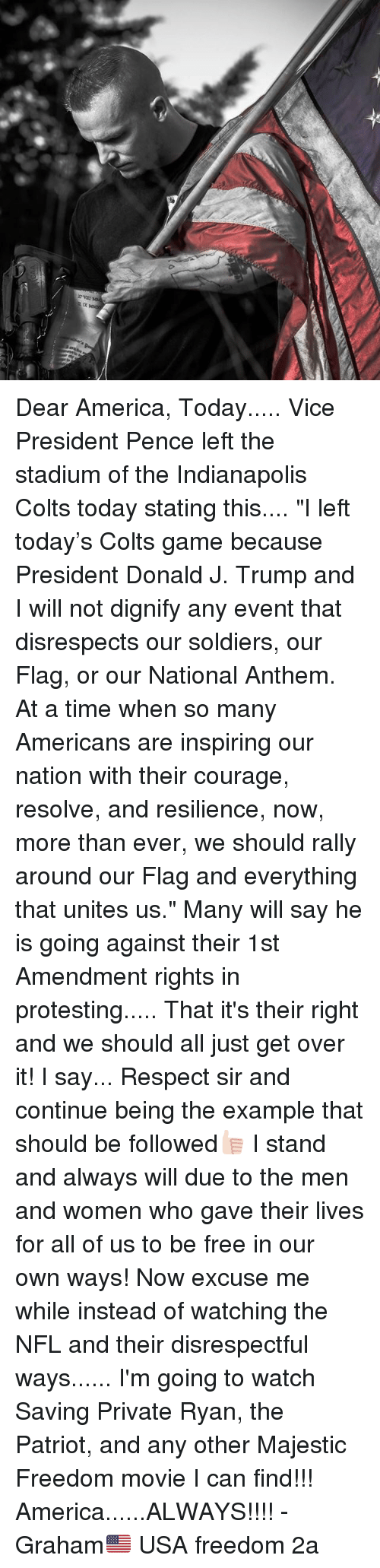 """the patriot: Dear America, Today..... Vice President Pence left the stadium of the Indianapolis Colts today stating this.... """"I left today's Colts game because President Donald J. Trump and I will not dignify any event that disrespects our soldiers, our Flag, or our National Anthem. At a time when so many Americans are inspiring our nation with their courage, resolve, and resilience, now, more than ever, we should rally around our Flag and everything that unites us."""" Many will say he is going against their 1st Amendment rights in protesting..... That it's their right and we should all just get over it! I say... Respect sir and continue being the example that should be followed👍🏻 I stand and always will due to the men and women who gave their lives for all of us to be free in our own ways! Now excuse me while instead of watching the NFL and their disrespectful ways...... I'm going to watch Saving Private Ryan, the Patriot, and any other Majestic Freedom movie I can find!!! America......ALWAYS!!!! -Graham🇺🇸 USA freedom 2a"""