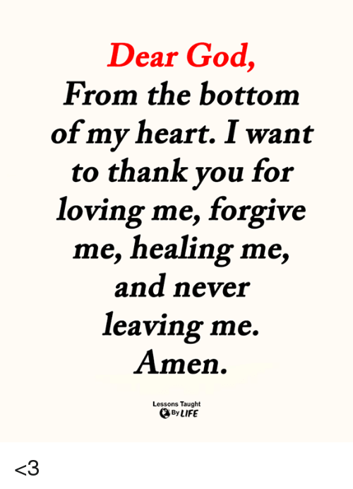 God, Life, and Memes: Dear God,  From the bottom  of my heart. I want  to thank you for  loving me, forgive  me, healing me,  and never  leaving me.  Amen.  Lessons Taught  By LIFE <3