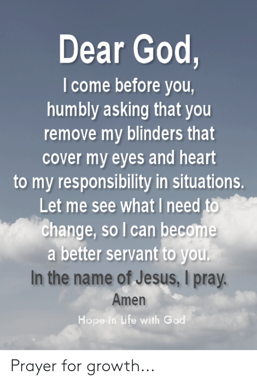 God, Jesus, and Life: Dear God,  I come before you,  humbly asking that you  remove my blinders that  cover my eyes and heart  to my responsibility in situations.  Let me see what I need to  change, so I can become  a better servant to you.  In the name of Jesus, I pray.  Amen  Hope in Life with God Prayer for growth...
