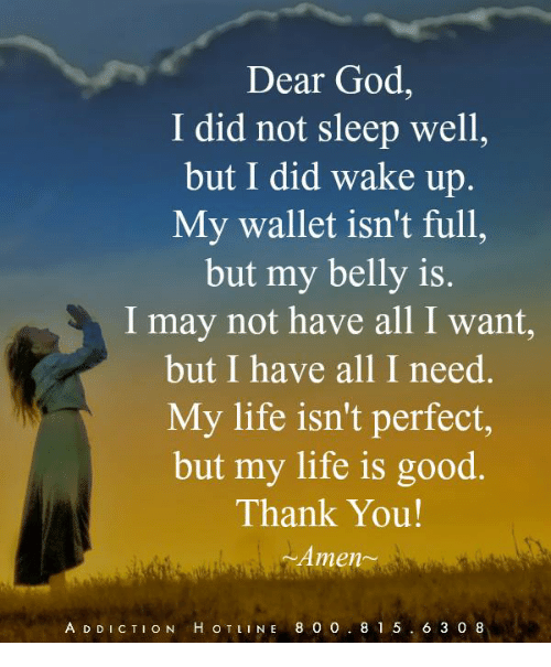 God, Life, and Memes: Dear God  I did not sleep well,  but I did wake up.  My wallet isn't full,  but my belly is.  I may not have all I want,  but I have all I need.  My life isn't perfect,  but my life is good.  Thank You  Amen-  A D DICTION H OTLINE 800 8 1 5.6 3 0 8