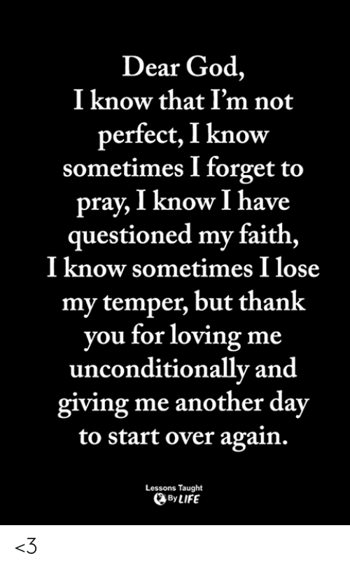 God, Life, and Memes: Dear God,  I know that I'm not  perfect, I know  sometimes I forget to  pray, I know I have  questioned my faith,  I know sometimes I lose  my temper, but thank  you for loving me  unconditionally and  giving me another day  to start over again.  Lessons Taught  By LIFE <3