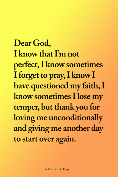 Another Day: Dear God,  I know that I'm not  perfect, I know sometimes  I forget to pray, I know I  have questioned my faith, I  know sometimes I lose my  temper, but thank you for  loving me unconditionally  and giving me another day  to start over again.  LifeLearnedFeelings