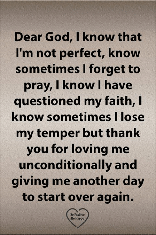 God, Memes, and Thank You: Dear God, I know that  I'm not perfect, know  sometimes I forget to  pray, I know I have  questioned my faith, I  know sometimes I lose  my temper but thank  you for loving me  unconditionally and  giving me another day  to start over again.  Be Positive  Be Happy