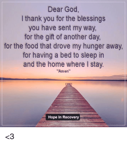 """Food, God, and Memes: Dear God,  I thank you for the blessings  you have sent my way,  for the gift of another day  for the food that drove my hunger away  for having a bed to sleep in  and the home where I stay  """"Amen""""  Hope in Recovery <3"""