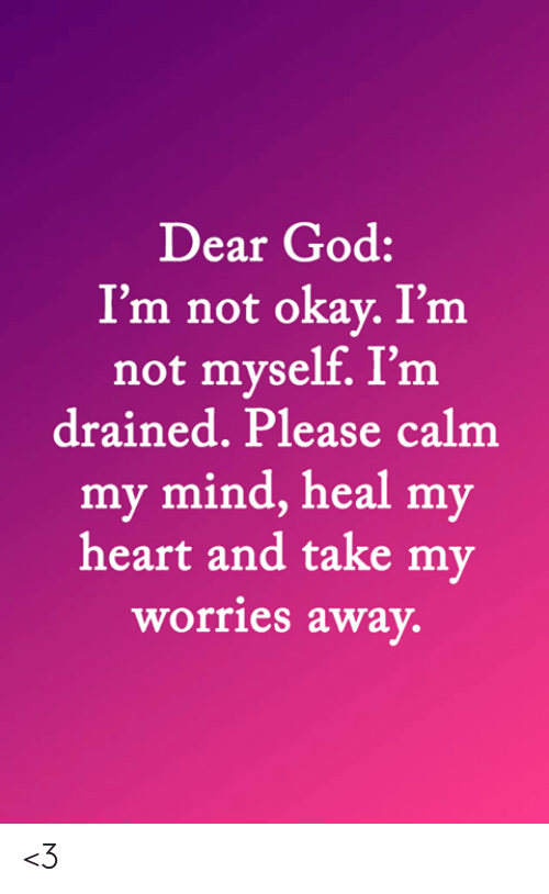 God, Memes, and Heart: Dear God:  I'm not okay. I'm  not myself. I'm  drained. Please calm  my mind, heal my  heart and take my  worries away. <3