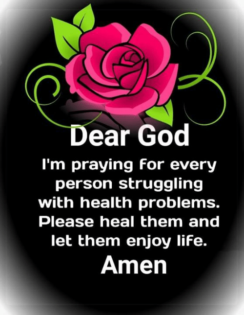 God, Life, and Memes: Dear God  I'm praying for every  person struggling  with health problems.  Please heal them and  let them enjoy life.  Amen