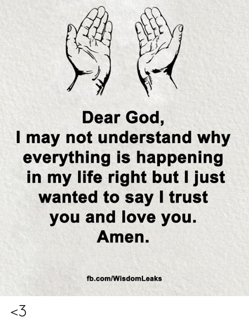 God, Life, and Love: Dear God,  may not understand why  everything is happening  in my life right but I just  wanted to say I trust  you and love you.  Amen.  fb.com/Wisdom Leaks <3