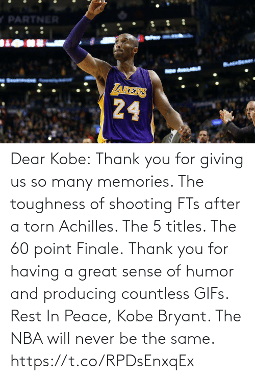 So Many: Dear Kobe:  Thank you for giving us so many memories. The toughness of shooting FTs after a torn Achilles. The 5 titles. The 60 point Finale.  Thank you for having a great sense of humor and producing countless GIFs.  Rest In Peace, Kobe Bryant.   The NBA will never be the same. https://t.co/RPDsEnxqEx