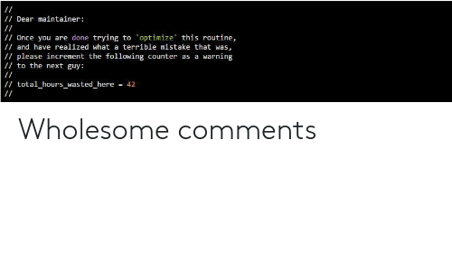 The Following, Wholesome, and Once: /Dear maintainer:  /Once you are done trying to optimize this routine,  / and have realized what a terrible mistake that was,  /please increment the following counter as a warning  to the next guy:  / total_hours_wasted_here  = 42 Wholesome comments