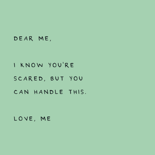 handle: DEAR ME,  I KNOW You'RE  SCARED, BUT YOU  CAN HANDLE THIS.  LOVE, ME