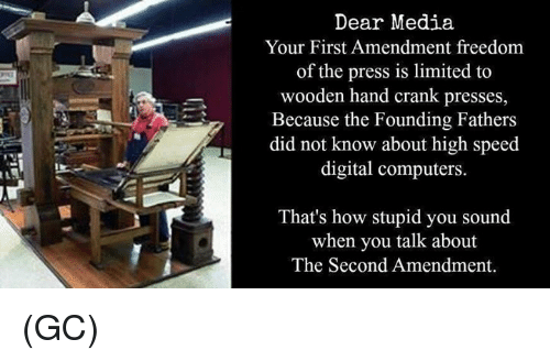 First Amendment: Dear Media  Your First Amendment freedom  of the press is limited to  wooden hand crank presses,  Because the Founding Fathers  did not know about high speed  digital computers  That's how stupid you sound  when you talk about  The Second Amendment. (GC)