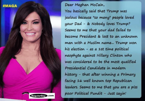 """Hillary Clinton: Dear Meghan McCain,  You basically said that Trump was  jealous because """"so many"""" people loved  your Dad & Nobody loves Trump?  Seems to me that your dad failed to  become President & lost to an unknown  man with a Muslim name... Trump won  his election as a 1st time political  neophyte against Hillary Clinton who  was considered to be the most qualified  Presidential Candidate in modem  history that after winning a Primary  facing 16 well known top Republican  leaders. Seems to me that you are a piss  poor Political Pundit - Just sayin  #MAGA  ogularGuy.com"""