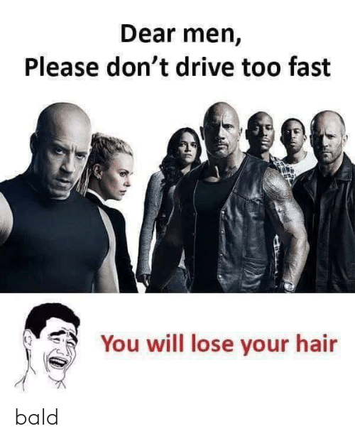 Drive, Hair, and Forwardsfromgrandma: Dear men,  Please don't drive too fast  You will lose your hair bald