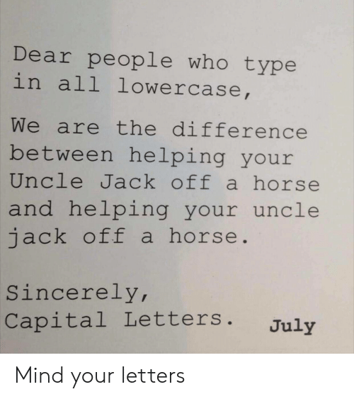 Capital: Dear people who type  in all lowercase,  We are the difference  between he lping your  Uncle Jack off a horse  and helping your uncle  jack off a horse.  Sincerely,  Capital Letters .  July Mind your letters