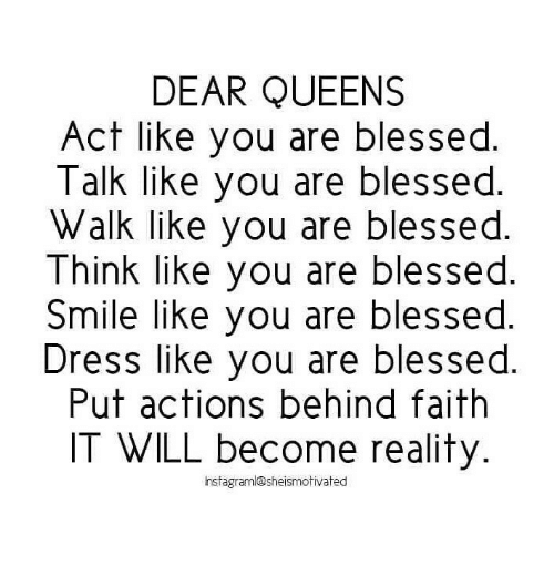 Nstagram: DEAR QUEENS  Act like you are blessed  Talk like you are blessed.  Walk like you are blessed.  Think like you are blessed  Smile like you are blessed  Dress like you are blessed  Put actions behind faith  IT WILL become reality  nstagram@sheismotivated
