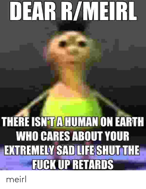 shut: DEAR R/MEIRL  THERE ISN'TAHUMAN ON EARTH  WHO CARES ABOUT YOUR  EXTREMELY SAD LIFE SHUT THE  FUCK UP RETARDS meirl