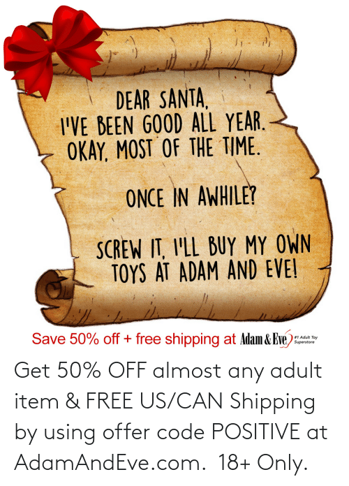 Item: DEAR SANTA,  I'VE BEEN GOOD ALL YEAR.  OKAY, MOST OF THE TIME.  ONCE IN AWHILE?  SCREW IT, I'LL BUY MY OWN  TOYS AT ADAM AND EVE!  Save 50% off + free shipping at Adam & Eve)  #1 Adult Toy  Superstore   Get 50% OFF almost any adult item & FREE US/CAN Shipping by using offer code POSITIVE at AdamAndEve.com. 18+ Only.
