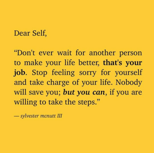 """Life, Sorry, and Another: Dear Self.  """"Don't ever wait for another person  to make your life better, that's your  job. Stop feeling sorry for yourself  and take charge of your life. Nobody  will save you; but you can, if you are  willing to take the steps.""""  sylvester mcnutt III"""
