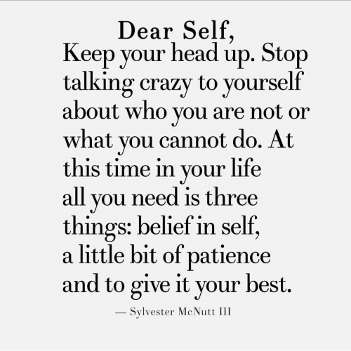 Belief: Dear Self  Keep your headup. Stop  talking crazy to yourself  about who you are not or  what you cannot do. At  this time in your life  all you need is three  things: belief in self,  a little bit of patience  and to give it your best.  - Sylvester McNutt III