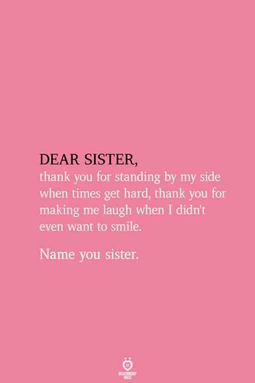 Thank You, Get Hard, and Smile: DEAR SISTER  thank you for standing by my side  when times get hard, thank you for  making me laugh when I didn't  even want to smile.  Name you sister.  RELATIONSHIP  ES