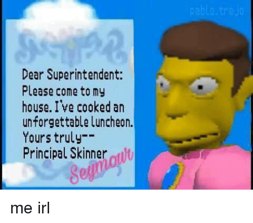 yours truly: Dear Superintendent:  Please come tomy  house. I ve cooked an  unforgettable Luncheon.  Yours truly-  Principal Skinner t  ol me irl