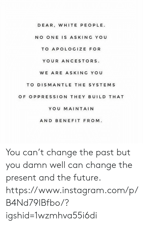 Apologize: DEAR, WHITE PEOPLE  NO ONE IS ASKING YOU  TO APOLOGIZE FOR  YOUR ANCESTORS  WE ARE ASKING YOU  TO DISMANTLE THE SYSTEMS  OF OPPRESSION THEY BUILD T HAT  YOU MAINTAIN  AND BEN EFIT FROM You can't change the past but you damn well can change the present and the future. https://www.instagram.com/p/B4Nd79IBfbo/?igshid=1wzmhva55i6di
