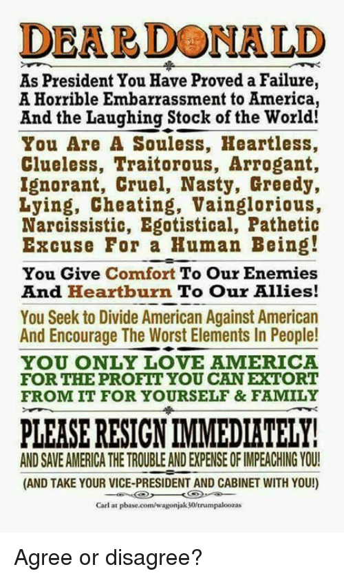 Resignated: DEARDONALD  As President You Have Proved a Failure,  A Horrible Embarrassment to America,  And the Laughing Stock of the World!  You Are A Souless, Heartless,  Clueless, Traitorous, Arrogant,  Ignorant, Cruel, Nasty, Greedy,  Lying, Cheating, Vainglorious,  Narcissistic, Egotistical, Pathetic  Excuse For a Human Being!  You Give Comfort To Our Enemies  And Heartburn To Our Allies!  You Seek to Divide American Against American  And Encourage The Worst Elements In People!  YOU ONLY LOVE AMERICA  FOR THE PROFIT YOU CAN EXTORT  FROM IT FOR YOURSELF & FAMILY  PLEASE RESIGN IMMEDIATELY  AND SAVE AMERICA THE TROUBLE AND EXPENSE OF IMPEACHING YOU!  (AND TAKE YOUR VICE-PRESIDENT AND CABINET WITH YOU!)  Carl at pbase.com/wagonjak 30/trumpaloozas Agree or disagree?