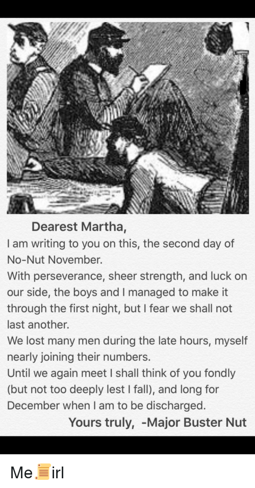 yours truly: Dearest Martha,  I am writing to you on this, the second day of  No-Nut November.  With perseverance, sheer strength, and luck on  our side, the boys and I managed to make it  through the first night, but I fear we shall not  last another.  We lost many men during the late hours, myself  nearly joining their numbers  Until we again meet I shall think of you fondly  (but not too deeply lest I fall), and long for  December when I am to be discharged  Yours truly, -Major Buster Nut Me📜irl