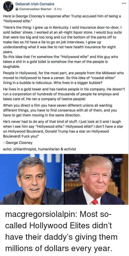 """Donald Trump, Fuck You, and Irish: Deborah Irish Cornaire  2Conversation Starter 6 hrs  Here is George Clooney's response after Trump accused him of being a  """"Hollywood elite.""""  """"Here's the thing: I grew up in Kentucky. I sold insurance door-to-door. I  sold ladies' shoes. I worked at an all-night liquor store. I would buy suits  that were too big and too long and cut the bottom of the pants off to  make ties so l'd have a tie to go on job interviews. I grew up  understanding what it was like to not have health insurance for eight  years.  So this idea that I'm somehow the """"Hollywood elite"""" and this guy who  takes a shit in a gold toilet is somehow the man of the people is  laughable.  People in Hollywood, for the most part, are people from the Midwest who  moved to Hollywood to have a career. So this idea of """"coastal elites""""  living in a bubble is ridiculous. Who lives in a bigger bubble?  He lives in a gold tower and has twelve people in his company. He doesn't  run a corporation of hundreds of thousands of people he employs and  takes care of. He ran a company of twelve people!  When you direct a film you have seven different unions all wanting  different things, you have to find consensus with all of them, and you  have to get them moving in the same direction.  He's never had to do any of that kind of stuff. I just look at it and I laugh  when I see him say """"Hollywood elite."""" Hollywood elite? I don't have a star  on Hollywood Boulevard, Donald Trump has a star on Hollywood  Boulevard! Fuck you!""""  - George Clooney  actor, philanthropist, humanitarian & activist macgregorsiolalpin: Most so-called Hollywood Elites didn't have their daddy's giving them millions of dollars every year."""