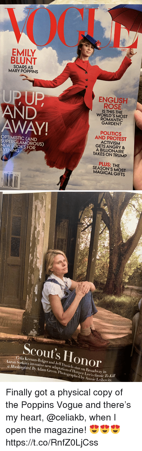 vogue: DEC  EMILY  BLUNT  SOARS AS  MARY POPPINS  UPUP  AND  AWAY  ENGLISH  ROSE  IS THIS THE  WORLD'S MOST  ROMANTIC  GARDEN?  OPTIMISTIC (AND  SUPERGLAMOROUS)  NEW LOOKS FOR  EVENING  POLITICS  AND PROTEST  ACTIVISM  GETS ANGRY &  A BILLIONAIRE  TAKES ON TRUMP  PLUS: THIE  SEASON'S MOST  MAGICAL GIFTS  $6.99  12>   Scout's Honor  Celia Keenan-Bolger and Jeff Daniels star on Broadway in  Sorkin's inventive new adaptation of Harper Lee's classic 10  To Ki  a Mockingbird. By Adam (Green. Photographed by Annie Leibovit? Finally got a physical copy of the Poppins Vogue and there's my heart, @celiakb, when I open the magazine! 😍😍😍 https://t.co/RnfZ0LjCss