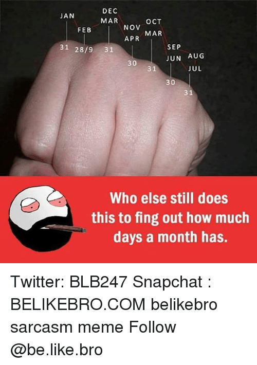 fing: DEC  MAR  JAN  OCT  NOV  APR  FEB  MAR  31 28/9 31  SEP  JUN AUG  30  31  JUL  30  31  Who else still does  this to fing out how much  days a month has. Twitter: BLB247 Snapchat : BELIKEBRO.COM belikebro sarcasm meme Follow @be.like.bro