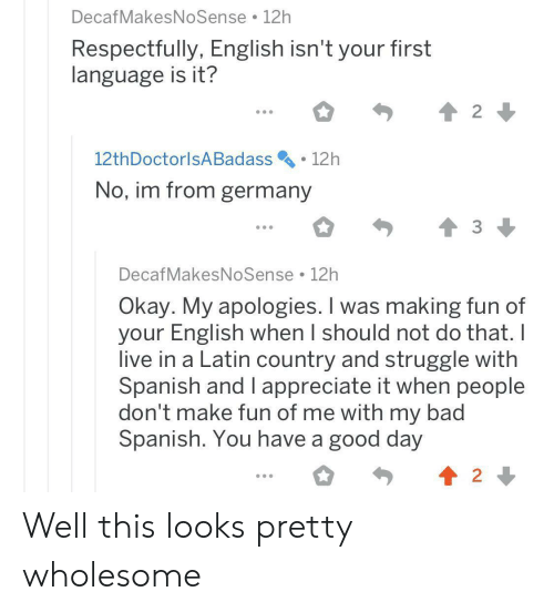 Bad, Spanish, and Struggle: DecafMakesNoSense 12h  Respectfully, English isn't your first  language is it?  2  12th DoctorlsA Badass  12h  No, im from germany  DecafMakesNoSense 12h  Okay. My apologies. I was making fun of  your English when I should not do that. I  live in a Latin country and struggle with  Spanish and I appreciate it when people  don't make fun of me with my bad  Spanish. You have a good day  2 Well this looks pretty wholesome