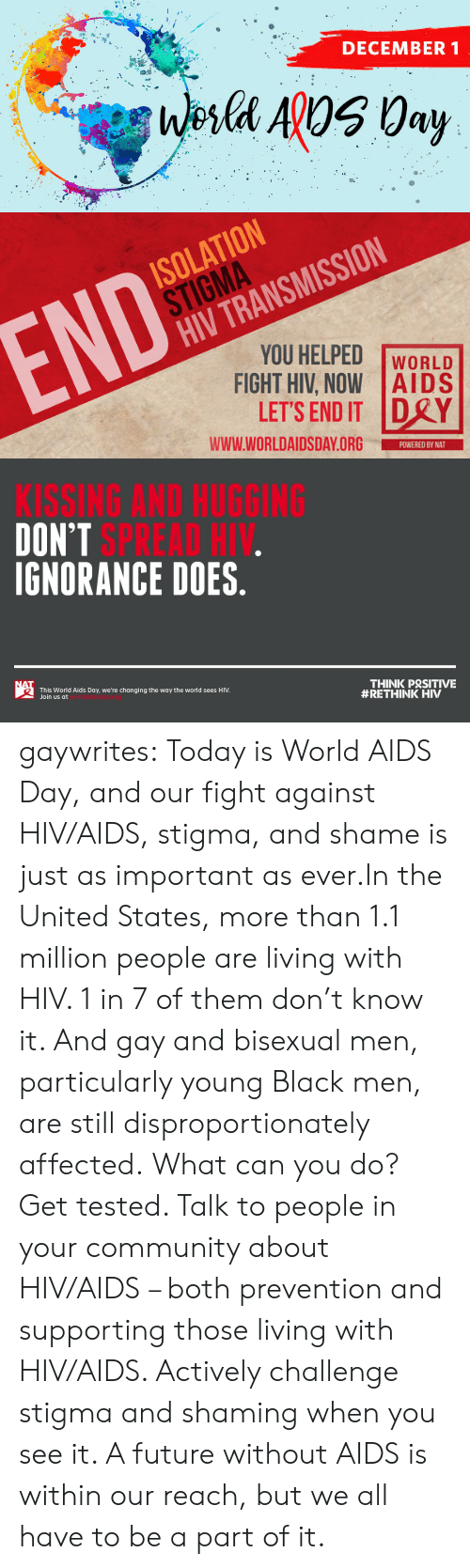 Ignorance: DECEMBER 1  Wesla ApOS 0ay   ISOLATION  STIGMA  HIV TRANSMISSION  END  YOU HELPED  FIGHT HIV, NOW AIDS  LET'S END IT DRY  WORLD  www.WORLDAIDSDAY.ORG  POWERED BY NAT   KISSING AND HUGGING  DON'T SPREAD HIV.  IGNORANCE DOES.  NAT  THINK PRSITIVE  #RETHINK HIV  This World Aids Day, we're changing the way the world sees HIV.  Join us at gaywrites:  Today is World AIDS Day, and our fight against HIV/AIDS, stigma, and shame is just as important as ever.In the United States, more than 1.1 million people are living with HIV. 1 in 7 of them don't know it. And gay and bisexual men, particularly young Black men, are still disproportionately affected. What can you do? Get tested. Talk to people in your community about HIV/AIDS – both prevention and supporting those living with HIV/AIDS. Actively challenge stigma and shaming when you see it. A future without AIDS is within our reach, but we all have to be a part of it.