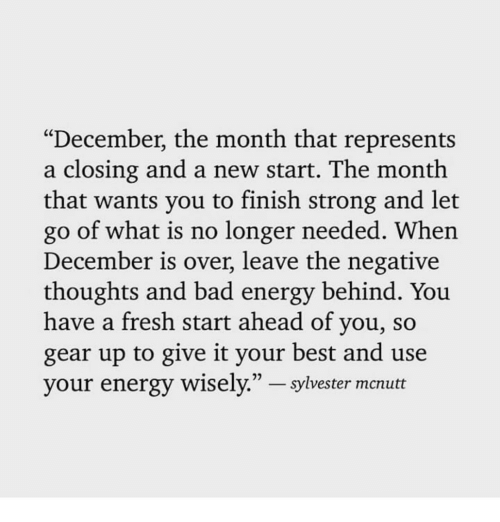 """Bad, Energy, and Fresh: """"December, the month that represents  a closing and a new start. The month  that wants you to finish strong and let  go of what is no longer needed. When  December is over, leave the negative  thoughts and bad energy behind. You  have a fresh start ahead of you, so  gear up to give it your best and use  your energy wisely."""" - sylvester mcnutt"""