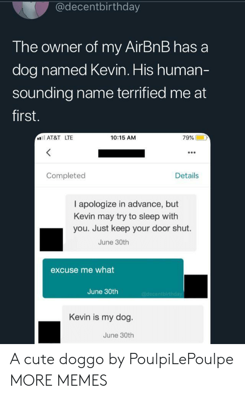 sounding: @decentbirthday  The owner of my AirBnB has a  dog named Kevin. His human-  sounding name terrified me at  first.  AT&T LTE  10:15 AM  79%  Completed  Details  I apologize in advance, but  Kevin may try to sleep with  you. Just keep your door shut.  June 30th  excuse me what  June 30th  @decentbirthday  Kevin is my dog.  June 30th A cute doggo by PoulpiLePoulpe MORE MEMES