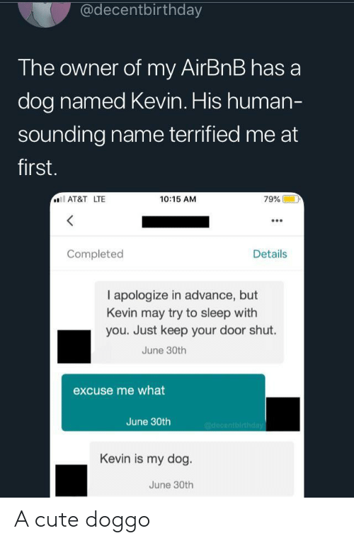 sounding: @decentbirthday  The owner of my AirBnB has a  dog named Kevin. His human-  sounding name terrified me at  first.  AT&T LTE  10:15 AM  79%  Completed  Details  I apologize in advance, but  Kevin may try to sleep with  you. Just keep your door shut.  June 30th  excuse me what  June 30th  @decentbirthday  Kevin is my dog.  June 30th A cute doggo