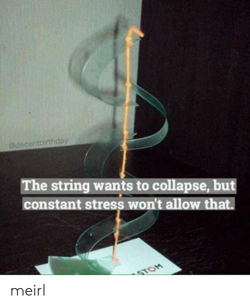 MeIRL, Stress, and String: @decentbirthday  The string wants to collapse, but  constant stress won't allow that.  STOM meirl