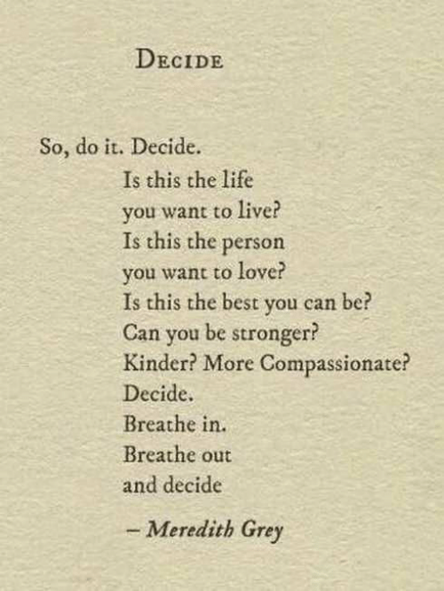 Life, Love, and Best: DECIDE  So, do it. Decide.  Is this the life  you want to live?  Is this the person  you want to love?  Is this the best you can  Can you be stronger?  Kinder? More Compassionate?  Decide  Breathe in.  Breathe out  and decide  be  - Meredith Grey