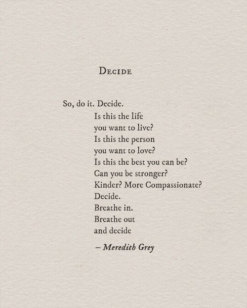 Decide: DECIDE  So, do it. Decide.  Is this the life  you want to live?  Is this the person  vou w  Is this the best you can be?  Can you be stronger?  Kinder? More Compassionate?  Decide.  Breathe in.  Breathe out  and decide  ant to love?  - Meredith Grey