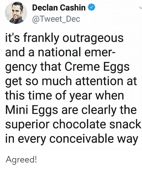 Memes, Chocolate, and Time: Declan Cashin  @Tweet_Dec  it's frankly outrageous  and a national emer-  gency that Creme Eggs  get so much attention at  this time of year when  Mini Eggs are clearly the  superior chocolate snack  in every conceivable way Agreed!