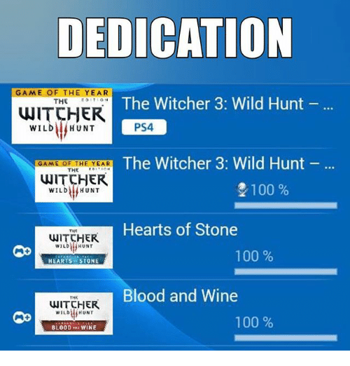 Witchers: DEDICATION  GAME OF THE YEAR  The Witcher  3: Wild Hunt  THE  WITCHER  PS4  WILD HUNT  The Witcher 3: Wild Hunt  GAME OF THE YEAR  THE  WITCHER  2100  WILD HUNT  Hearts of Stone  HUNT  WILD  100  HEARTS i STONE  Blood and Wine  THR  WITCHER  WILD  HUNT  100  BLOOD  YINE