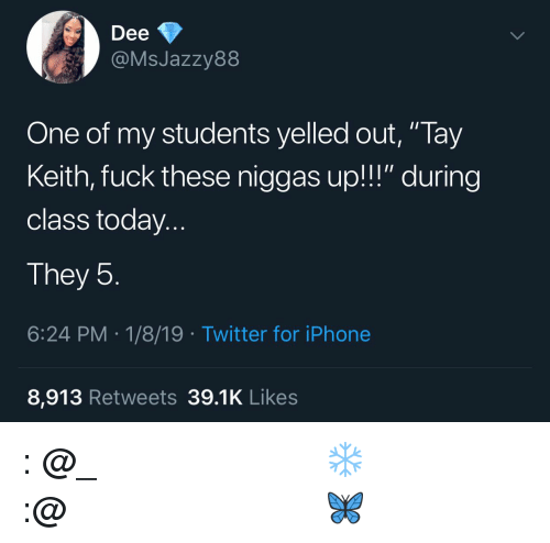 "Instagram, Iphone, and Twitter: Dee  @MsJazzy88  One of my students yelled out, ""Tay  Keith, fuck these niggas up!!!"" during  class today..  They 5  6:24 PM.1/8/19 Twitter for iPhone  8,913 Retweets 39.1K Likes 𝗙𝗼𝗹𝗹𝗼𝘄: @𝗧𝗿𝗼𝗽𝗶𝗰_𝗠 𝗳𝗼𝗿 𝗺𝗼𝗿𝗲 ❄️ 𝗜𝗻𝘀𝘁𝗮𝗴𝗿𝗮𝗺:@𝗴𝗹𝗶𝘇𝘇𝘆𝗽𝗼𝘀𝘁𝗲𝗱𝘁𝗵𝗮𝘁 🦋"