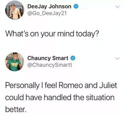Romeo and Juliet: DeeJay Johnson  @Go_Dee Jay21  What's on your mind today?  Chauncy Smart  @ChauncySmartt  Personally l feel Romeo and Juliet  could have handled the situation  better.
