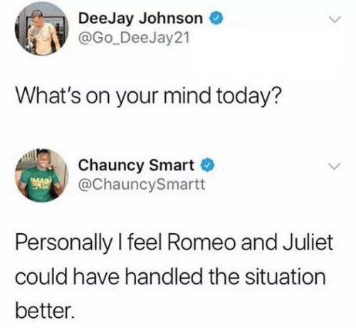 Romeo and Juliet: DeeJay Johnson  @Go_DeeJay 21  What's on your mind today?  Chauncy Smart  @ChauncySmartt  Personally l feel Romeo and Juliet  could have handled the situation  better.