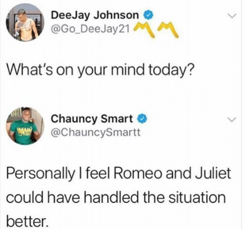 Romeo and Juliet: DeeJay Johnson  @Go DeeJay21  What's on your mind today?  Chauncy Smart  @ChauncySmartt  Personally I feel Romeo and Juliet  could have handled the situation  better.