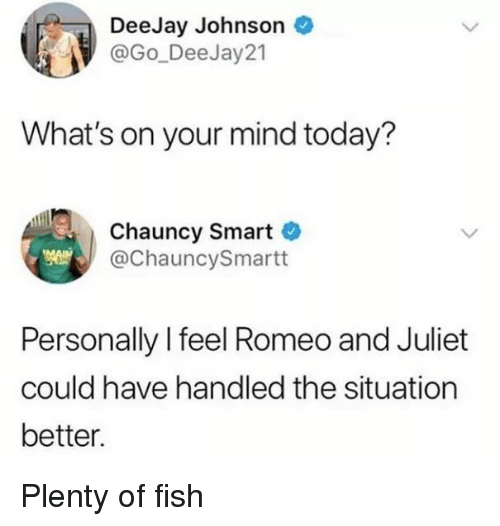 Romeo and Juliet: DeeJay Johnson  @Go_DeeJay21  What's on your mind today?  Chauncy Smart  @ChauncySmartt  Personally l feel Romeo and Juliet  could have handled the situation  better. Plenty of fish