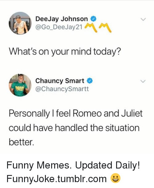 Romeo and Juliet: DeeJay Johnson  @Go_DeeJay21  What's on your mind today?  Chauncy Smart C  @ChauncySmartt  Personally l feel Romeo and Juliet  could have handled the situation  better Funny Memes. Updated Daily! ⇢ FunnyJoke.tumblr.com 😀